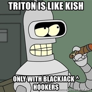 Bender - Triton is like Kish Only with blackjack ^ hookers