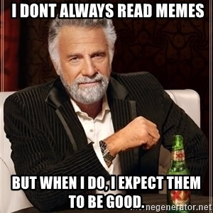 The Most Interesting Man In The World -  I DONT ALWAYS READ MEMES BUT WHEN I DO, I EXPECT THEM TO BE GOOD.