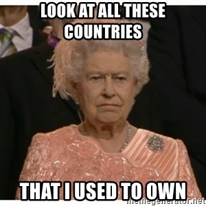 Unimpressed Queen - look at all these COUNTRIES  THAT I USED TO OWN