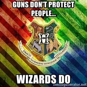 Typical Potterhead - Guns don't protect people... Wizards do