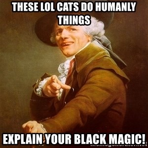 Joseph Ducreux - these lol cats do humanly things explain your black magic!