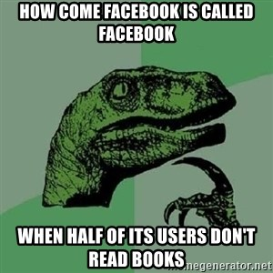Philosoraptor - how come facebook is called facebook when half of its users don't read books