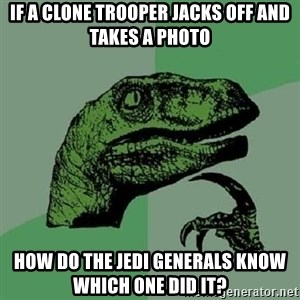 Philosoraptor - if a clone trooper jacks off and takes a photo how do the jedi generals know which one did it?