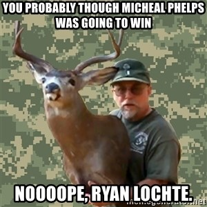 Chuck Testa Nope - You probably though micheal phelps was going to win Noooope, ryan lochte.