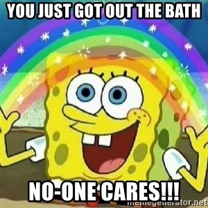 Spongebob - Nobody Cares! - you just got out the bath no-one cares!!!
