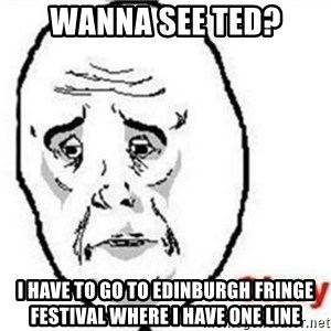 okay meme - wanna see ted? i have to go to edinburgh fringe festival where i have one line