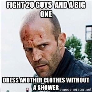 Jason Statham - fight 20 guys  and a big one dress another clothes without a shower