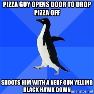 Socially Awkward Penguin - pizza guy opens door to drop pizza off shoots him with a nerf gun yelling black hawk down