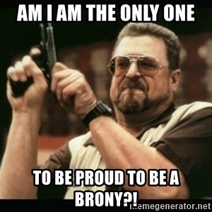 am i the only one around here - am i am the only one  to be proud to be a brony?!