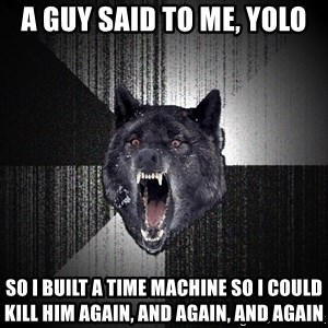 Insanity Wolf - a guy said to me, yolo so I built a time machine so i could kill him again, and again, and again