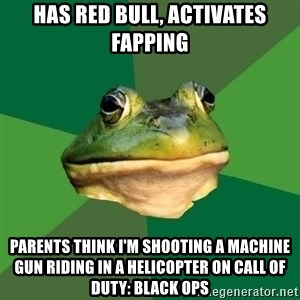 Foul Bachelor Frog - has red bull, activates fapping parents think i'm shooting a machine gun riding in a helicopter on Call of duty: black ops