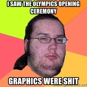 Butthurt Dweller - I saw the olympics opening ceremony graphics were shit