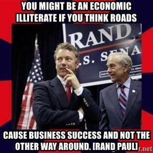 Rand Paul - You might be an economic illiterate if you think roads cause business success and not the other way around. [Rand Paul]