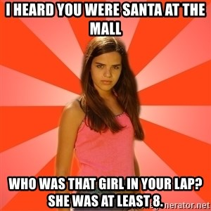 Jealous Girl - i heard you were santa at the mall who was that girl in your lap? she was at least 8.