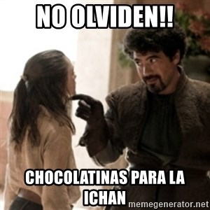 Not today arya - no olviden!! chocolatinas para la ichan