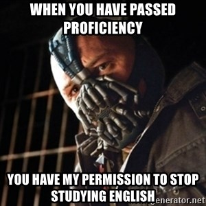 badass bane - When you have passed Proficiency You have my permission to stop studying english