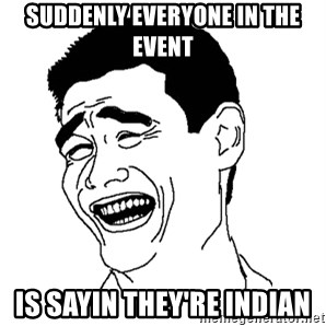 Asian Troll Face - SUDDENLY EVERYONE IN THE EVENT is sayin they're indian