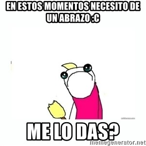 sad do all the things - En estos momentos necesito de un abrazo :C ME LO DAS?