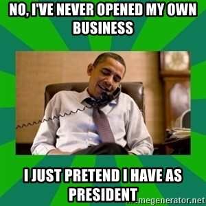 obama phone call - No, I've never opened my own business I just pretend I have as president