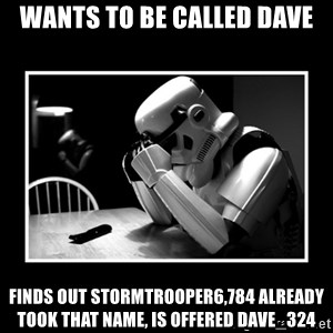 Sad Trooper - wants to be called dave finds out stormtrooper6,784 already took that name, is offered Dave_324