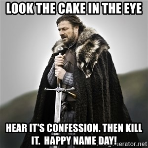 Game of Thrones - Look the cake in the eyE Hear it's confession. Then kill it.  Happy name day!