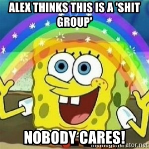 Spongebob - Nobody Cares! - Alex thinks this is a 'shit group' Nobody cares!