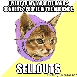 Hipster Kitty - I went to my favorite band's concert. 7 people in the audience. sellouts
