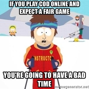 South Park Ski Teacher - IF YOU PLAY COD ONLINE AND EXPECT A FAIR GAME YOU'RE GOING TO HAVE A BAD TIME