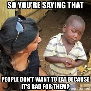 skeptical black kid - so you're saying that people don't want to eat because it's bad for them?