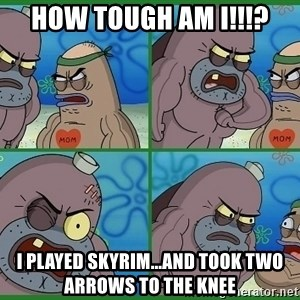 How tough are you - How tough am i!!!? i played skyrim...and took two arrows to the knee