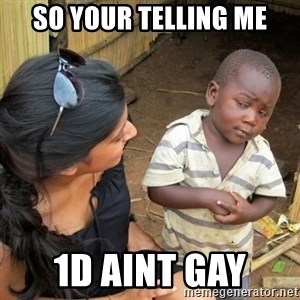 skeptical black kid - so your telling me 1D aint gay