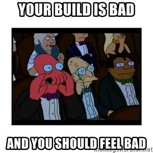 Your X is bad and You should feel bad - Your build is bad and you should feel bad