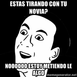 you don't say meme - estas tirando con tu novia? noooooo estoy METIENDO LE algo