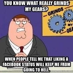 Grinds My Gears Peter Griffin - you know what really grinds my gears? when people tell me that liking a facebook status will keep me from going to hell.