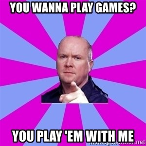 Phil Mitchell - You wanna play games? you play 'em with me