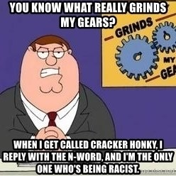 Grinds My Gears Peter Griffin - you know what really grinds my gears? when i get called cracker honky, i reply with the n-word, and i'm the only one who's being racist.