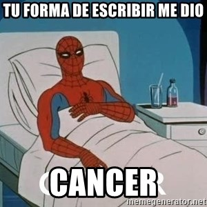 Cancer Spiderman - Tu forma de escribir me dio cancer