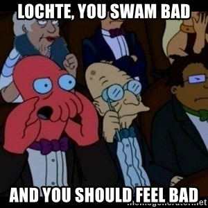 Zoidberg - Lochte, you swam bad and you should feel bad