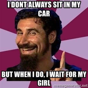 Serj Tankian - I dont always sit in my car but when i do, i wait for my girl
