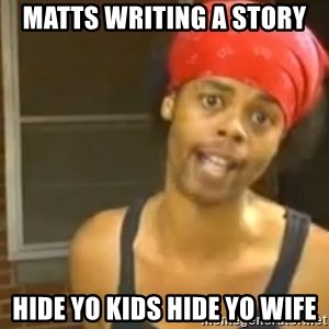 Hide Yo Kids - Matts writing a story Hide yo kids hide yo wife