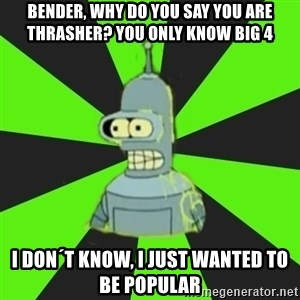 Bender popular - bender, why do you say you are thrasher? you only know big 4 i don´t know, i just wanted to be popular