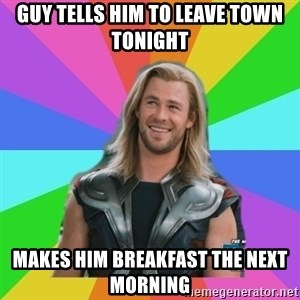 Overly Accepting Thor - Guy tells him to leave town tonight Makes him breakfast the next morning