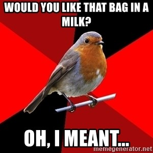 Retail Robin - Would you like that bag in a milk? Oh, I meant...