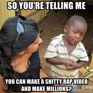 skeptical black kid - so you're telling me you can make a shitty rap video and make millions?