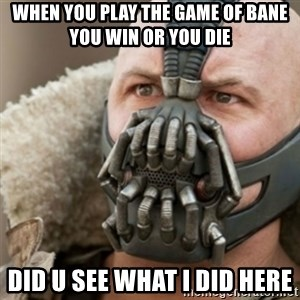 Bane - when you play the game of bane you win or you die did u see what i did here