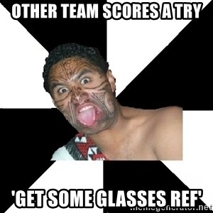 Maori Guy - other team scores a try 'get some glasses ref'