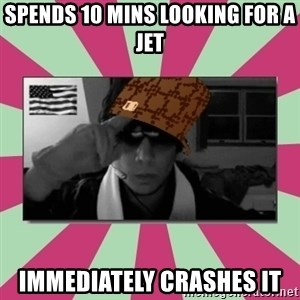 Scumbag Chilled - Spends 10 mins looking for a jet Immediately crashes it