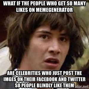 Conspiracy Keanu - what if the people who get so many likes on memegenerator are celebrities who just post the imges on their facebook and twitter so people blindly like them