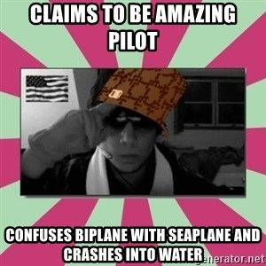 Scumbag Chilled - claims to be amazing pilot confuses biplane with seaplane and crashes into water