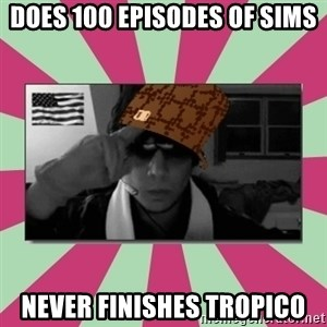 Scumbag Chilled - does 100 episodes of sims never finishes tropico
